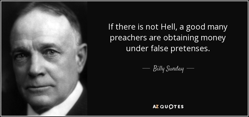 If there is not Hell, a good many preachers are obtaining money under false pretenses. - Billy Sunday