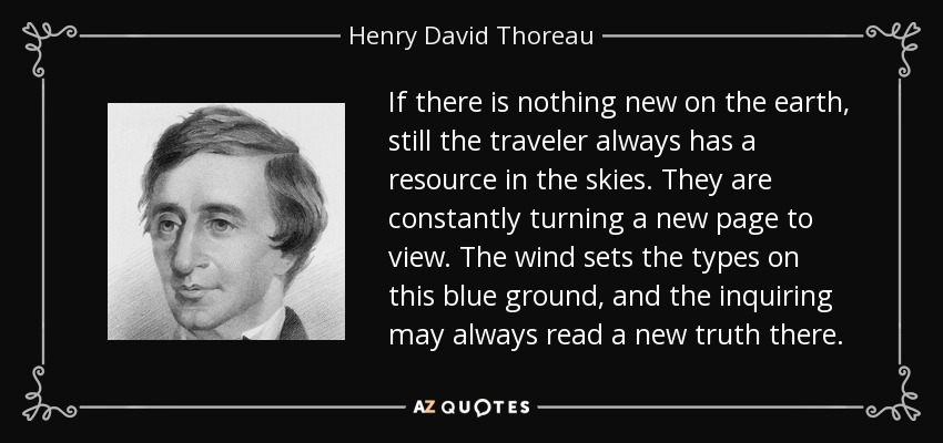 If there is nothing new on the earth, still the traveler always has a resource in the skies. They are constantly turning a new page to view. The wind sets the types on this blue ground, and the inquiring may always read a new truth there. - Henry David Thoreau
