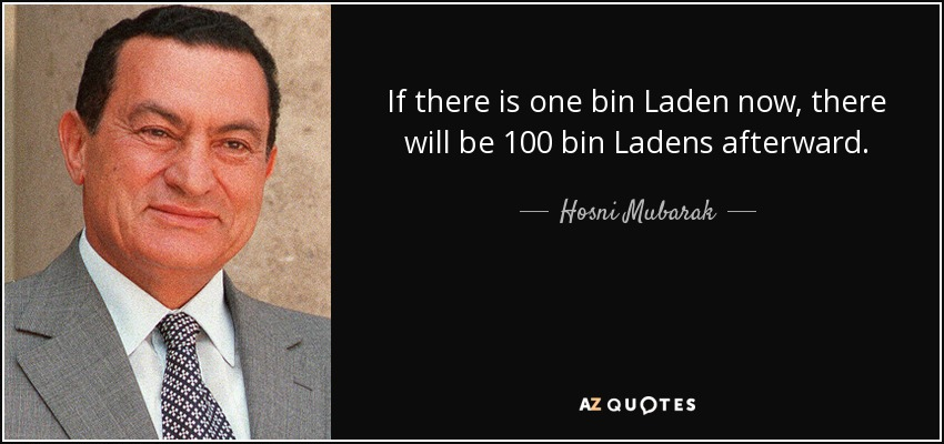 If there is one bin Laden now, there will be 100 bin Ladens afterward. - Hosni Mubarak