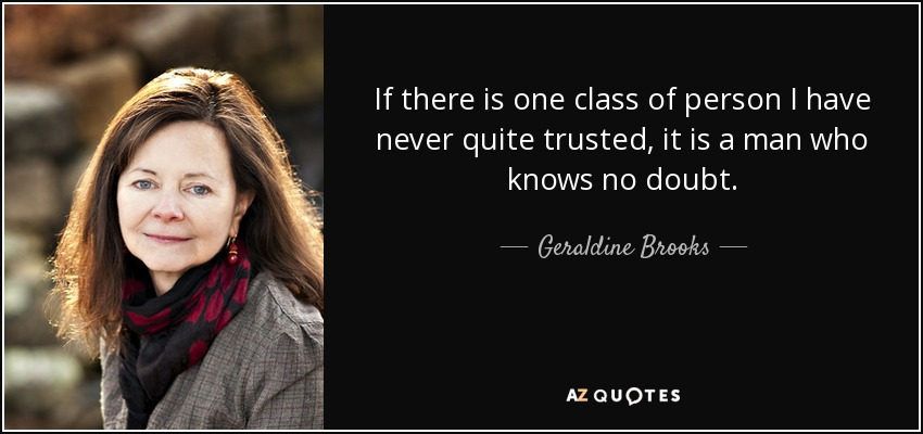 If there is one class of person I have never quite trusted, it is a man who knows no doubt. - Geraldine Brooks