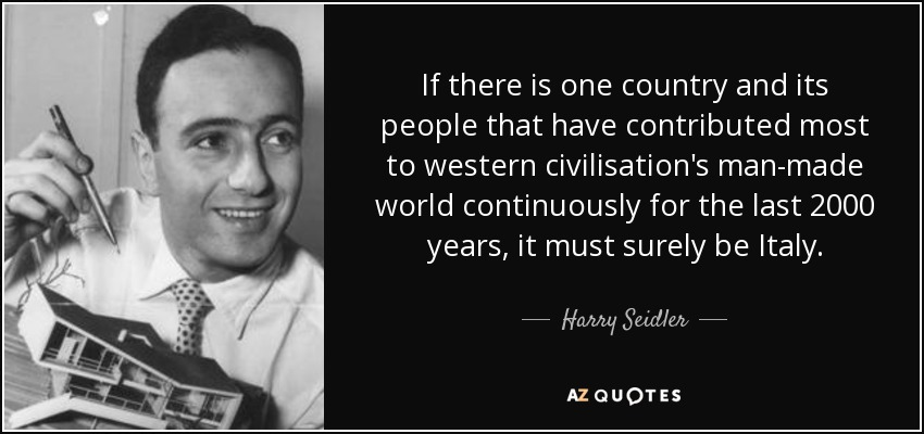 If there is one country and its people that have contributed most to western civilisation's man-made world continuously for the last 2000 years, it must surely be Italy. - Harry Seidler