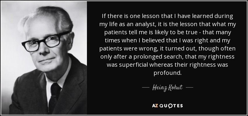 If there is one lesson that I have learned during my life as an analyst, it is the lesson that what my patients tell me is likely to be true - that many times when I believed that I was right and my patients were wrong, it turned out, though often only after a prolonged search, that my rightness was superficial whereas their rightness was profound. - Heinz Kohut