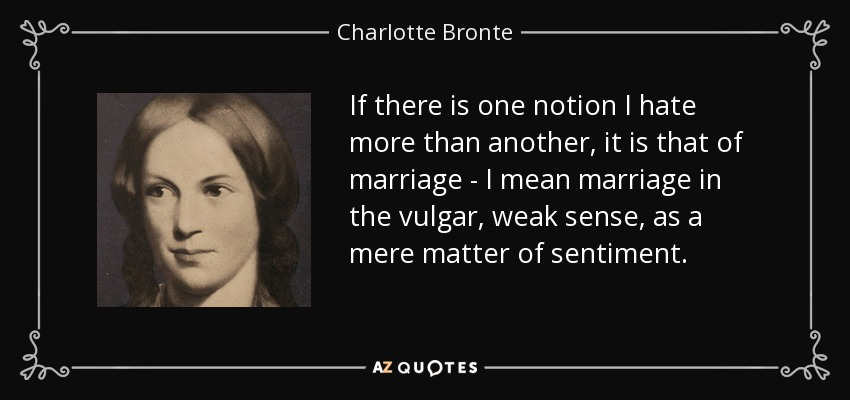 If there is one notion I hate more than another, it is that of marriage - I mean marriage in the vulgar, weak sense, as a mere matter of sentiment. - Charlotte Bronte