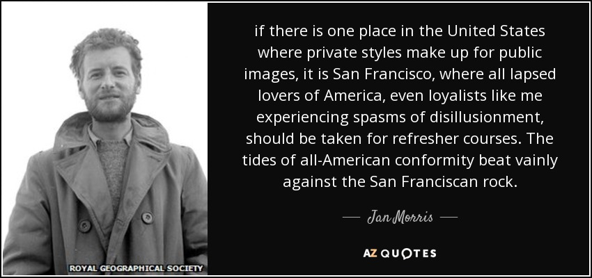 if there is one place in the United States where private styles make up for public images, it is San Francisco, where all lapsed lovers of America, even loyalists like me experiencing spasms of disillusionment, should be taken for refresher courses. The tides of all-American conformity beat vainly against the San Franciscan rock. - Jan Morris