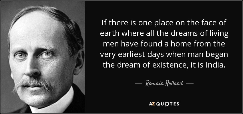 If there is one place on the face of earth where all the dreams of living men have found a home from the very earliest days when man began the dream of existence, it is India. - Romain Rolland