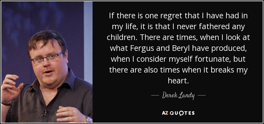 If there is one regret that I have had in my life, it is that I never fathered any children. There are times, when I look at what Fergus and Beryl have produced, when I consider myself fortunate, but there are also times when it breaks my heart. - Derek Landy