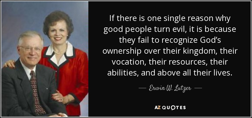 If there is one single reason why good people turn evil, it is because they fail to recognize God's ownership over their kingdom, their vocation, their resources, their abilities, and above all their lives. - Erwin W. Lutzer