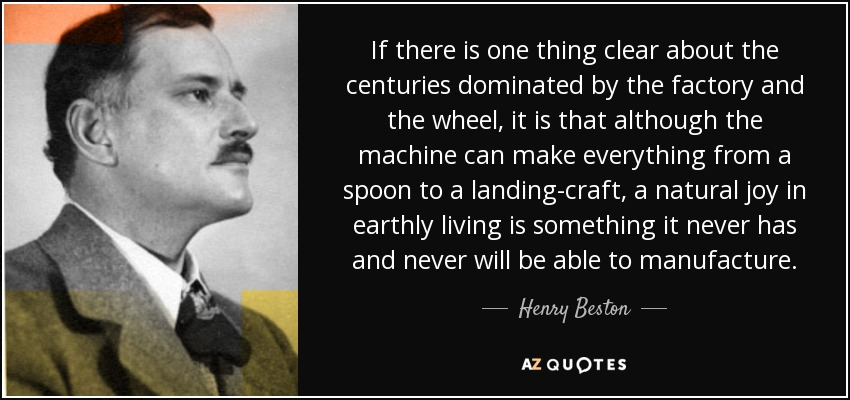If there is one thing clear about the centuries dominated by the factory and the wheel, it is that although the machine can make everything from a spoon to a landing-craft, a natural joy in earthly living is something it never has and never will be able to manufacture. - Henry Beston