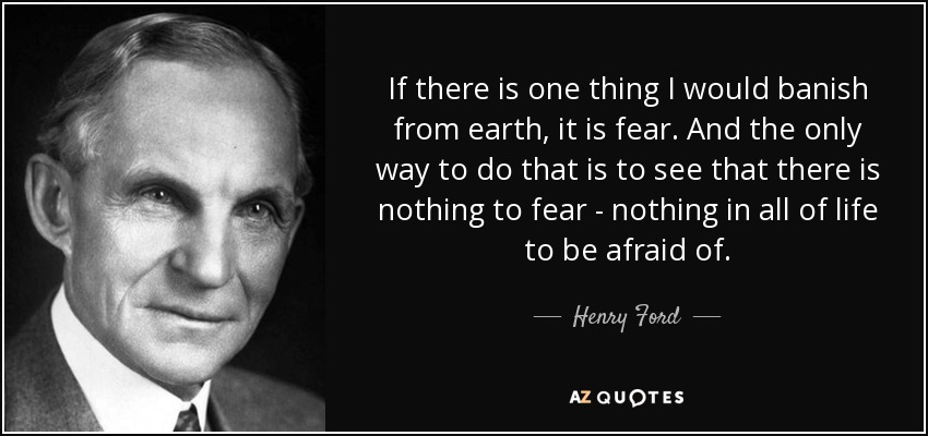 If there is one thing I would banish from earth, it is fear. And the only way to do that is to see that there is nothing to fear - nothing in all of life to be afraid of. - Henry Ford