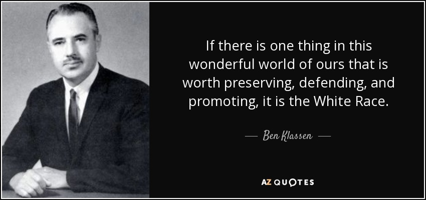 If there is one thing in this wonderful world of ours that is worth preserving, defending, and promoting, it is the White Race. - Ben Klassen