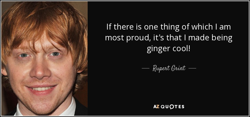 If there is one thing of which I am most proud, it's that I made being ginger cool! - Rupert Grint