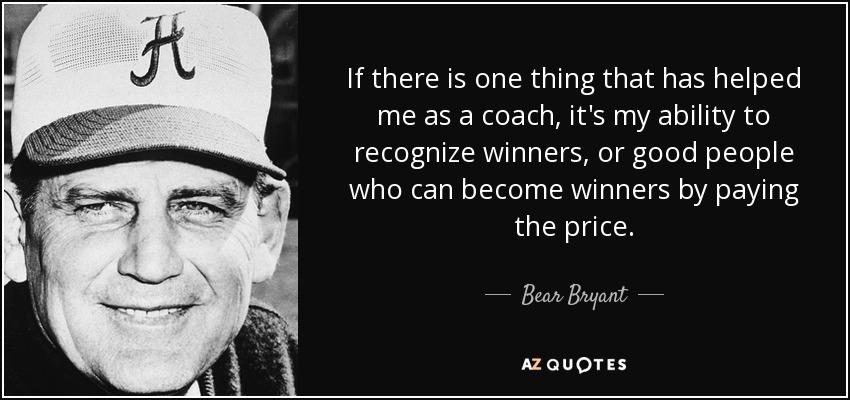If there is one thing that has helped me as a coach, it's my ability to recognize winners, or good people who can become winners by paying the price. - Bear Bryant