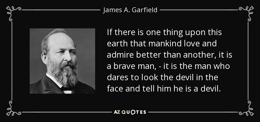 If there is one thing upon this earth that mankind love and admire better than another, it is a brave man, - it is the man who dares to look the devil in the face and tell him he is a devil. - James A. Garfield