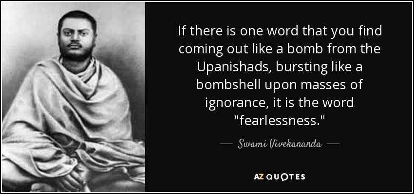 If there is one word that you find coming out like a bomb from the Upanishads, bursting like a bombshell upon masses of ignorance, it is the word