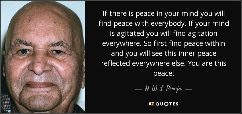 If there is peace in your mind you will find peace with everybody. If your mind is agitated you will find agitation everywhere. So first find peace within and you will see this inner peace reflected everywhere else. You are this peace! - H. W. L. Poonja