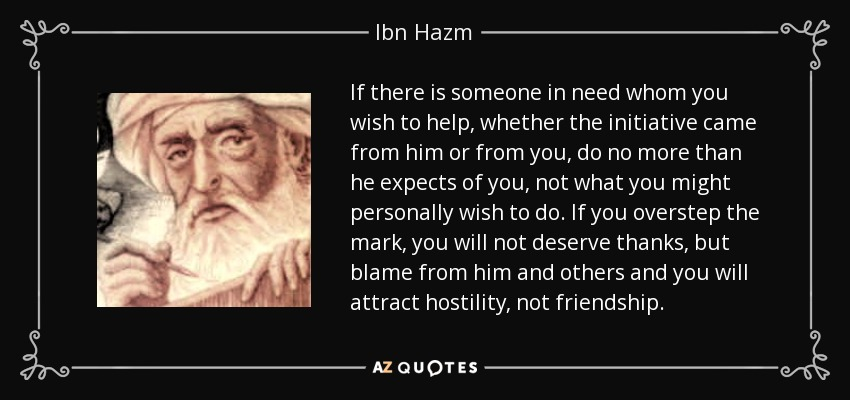 If there is someone in need whom you wish to help, whether the initiative came from him or from you, do no more than he expects of you, not what you might personally wish to do. If you overstep the mark, you will not deserve thanks, but blame from him and others and you will attract hostility, not friendship. - Ibn Hazm