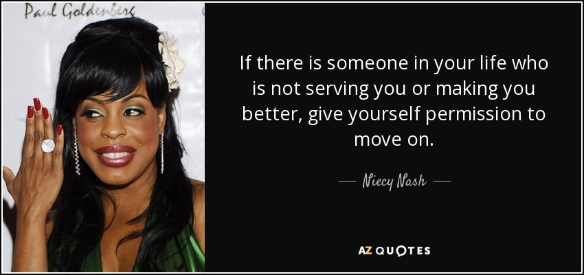 If there is someone in your life who is not serving you or making you better, give yourself permission to move on. - Niecy Nash