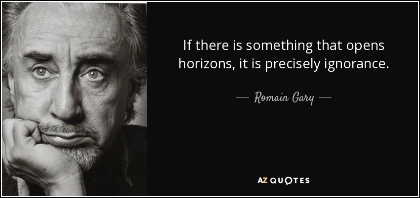 If there is something that opens horizons, it is precisely ignorance. - Romain Gary