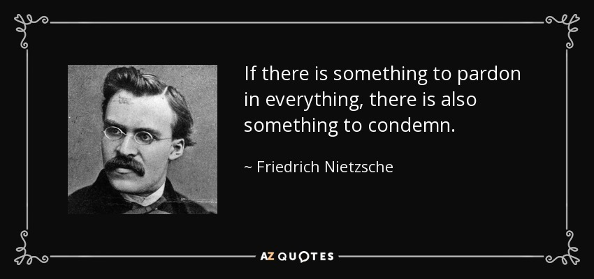 If there is something to pardon in everything, there is also something to condemn. - Friedrich Nietzsche