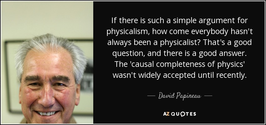 If there is such a simple argument for physicalism, how come everybody hasn't always been a physicalist? That's a good question, and there is a good answer. The 'causal completeness of physics' wasn't widely accepted until recently. - David Papineau