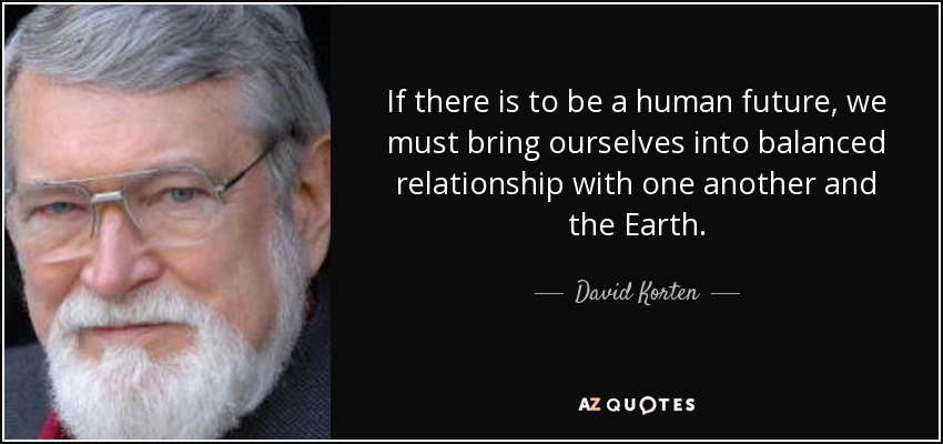 If there is to be a human future, we must bring ourselves into balanced relationship with one another and the Earth. - David Korten