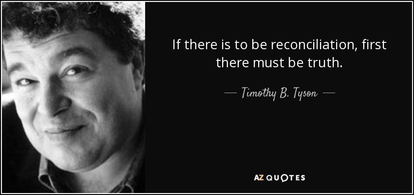 If there is to be reconciliation, first there must be truth. - Timothy B. Tyson