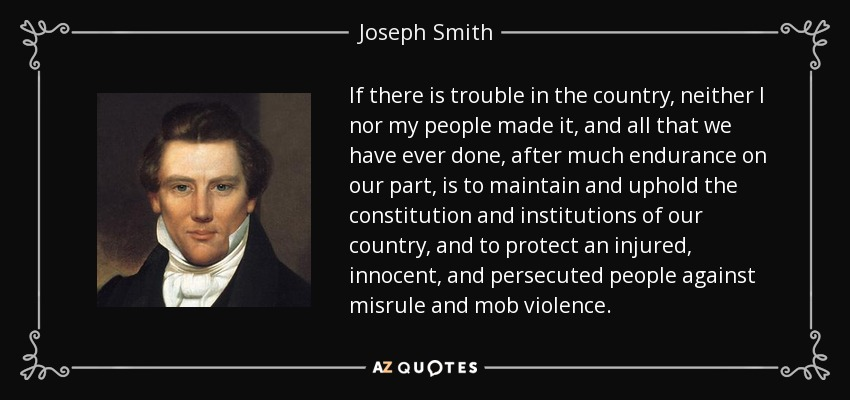 If there is trouble in the country, neither I nor my people made it, and all that we have ever done, after much endurance on our part, is to maintain and uphold the constitution and institutions of our country, and to protect an injured, innocent, and persecuted people against misrule and mob violence. - Joseph Smith, Jr.