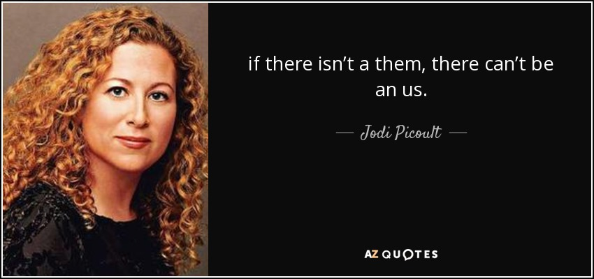 if there isn't a them, there can't be an us. - Jodi Picoult