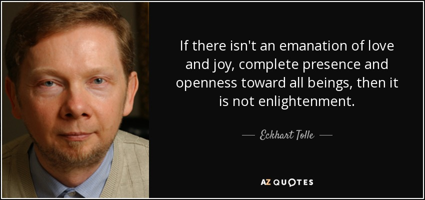 If there isn't an emanation of love and joy, complete presence and openness toward all beings, then it is not enlightenment. - Eckhart Tolle