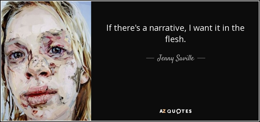 If there's a narrative, I want it in the flesh. - Jenny Saville