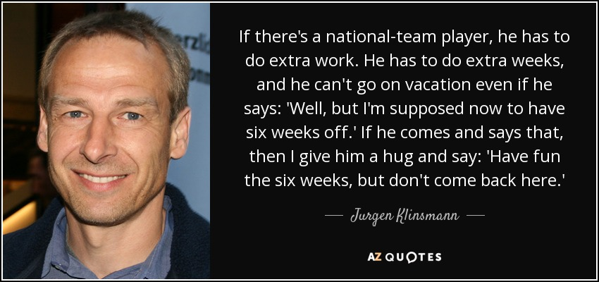 If there's a national-team player, he has to do extra work. He has to do extra weeks, and he can't go on vacation even if he says: 'Well, but I'm supposed now to have six weeks off.' If he comes and says that, then I give him a hug and say: 'Have fun the six weeks, but don't come back here.' - Jurgen Klinsmann