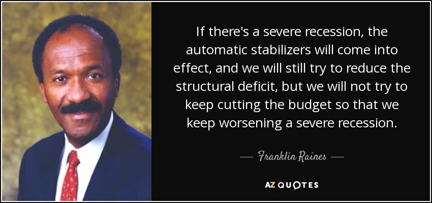 If there's a severe recession, the automatic stabilizers will come into effect, and we will still try to reduce the structural deficit, but we will not try to keep cutting the budget so that we keep worsening a severe recession. - Franklin Raines