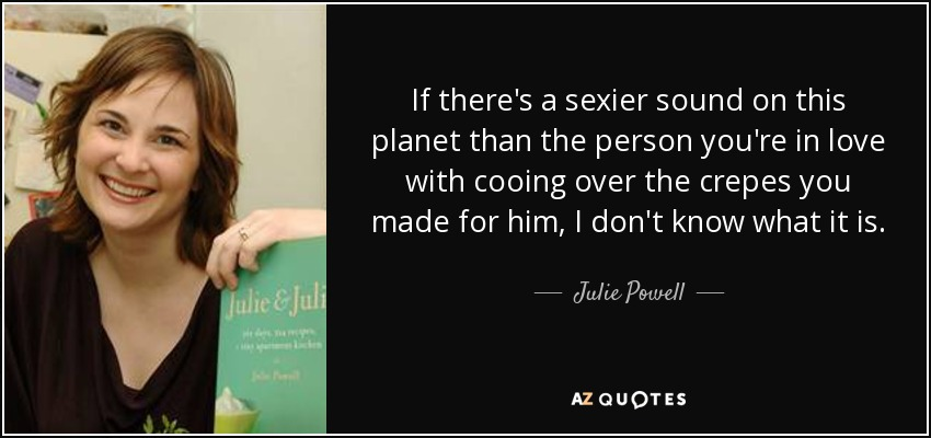 If there's a sexier sound on this planet than the person you're in love with cooing over the crepes you made for him, I don't know what it is. - Julie Powell