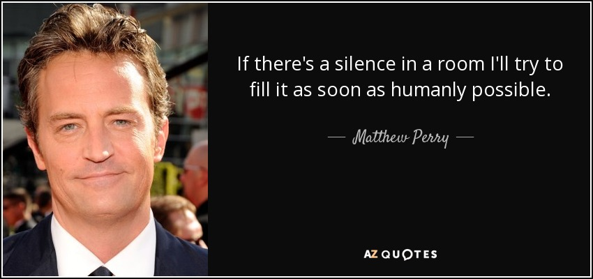 If there's a silence in a room I'll try to fill it as soon as humanly possible. - Matthew Perry