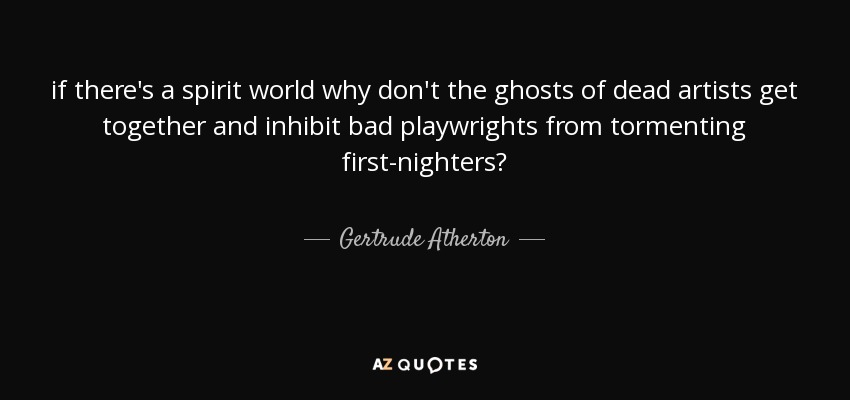 if there's a spirit world why don't the ghosts of dead artists get together and inhibit bad playwrights from tormenting first-nighters? - Gertrude Atherton