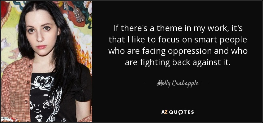 If there's a theme in my work, it's that I like to focus on smart people who are facing oppression and who are fighting back against it. - Molly Crabapple