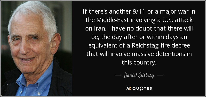 If there's another 9/11 or a major war in the Middle-East involving a U.S. attack on Iran, I have no doubt that there will be, the day after or within days an equivalent of a Reichstag fire decree that will involve massive detentions in this country. - Daniel Ellsberg