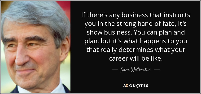 If there's any business that instructs you in the strong hand of fate, it's show business. You can plan and plan, but it's what happens to you that really determines what your career will be like. - Sam Waterston