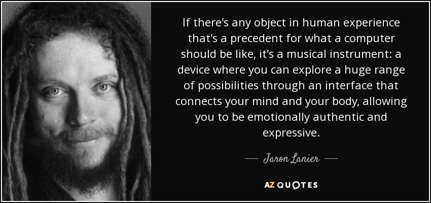 If there's any object in human experience that's a precedent for what a computer should be like, it's a musical instrument: a device where you can explore a huge range of possibilities through an interface that connects your mind and your body, allowing you to be emotionally authentic and expressive. - Jaron Lanier