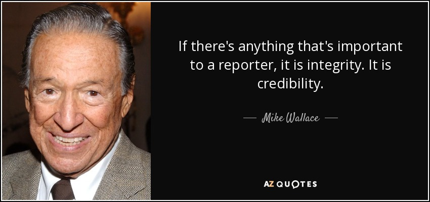 If there's anything that's important to a reporter, it is integrity. It is credibility. - Mike Wallace