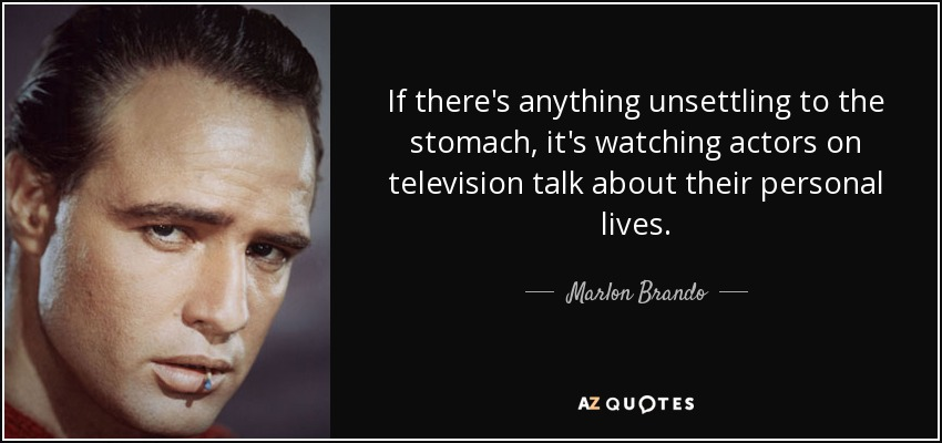 If there's anything unsettling to the stomach, it's watching actors on television talk about their personal lives. - Marlon Brando