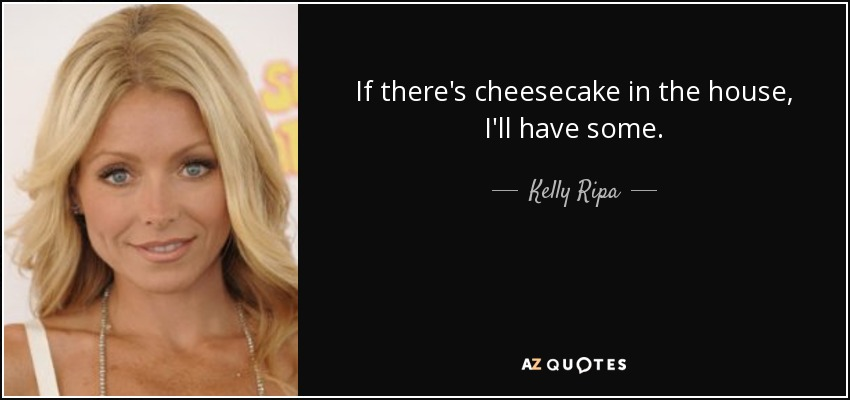 If there's cheesecake in the house, I'll have some. - Kelly Ripa