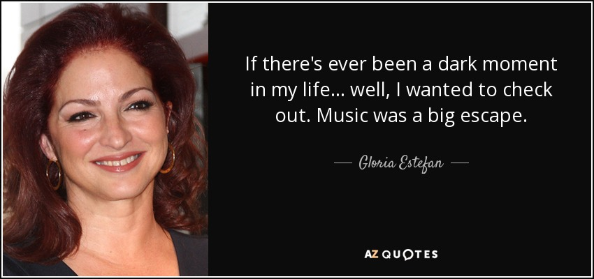 If there's ever been a dark moment in my life... well, I wanted to check out. Music was a big escape. - Gloria Estefan