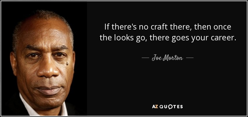 If there's no craft there, then once the looks go, there goes your career. - Joe Morton