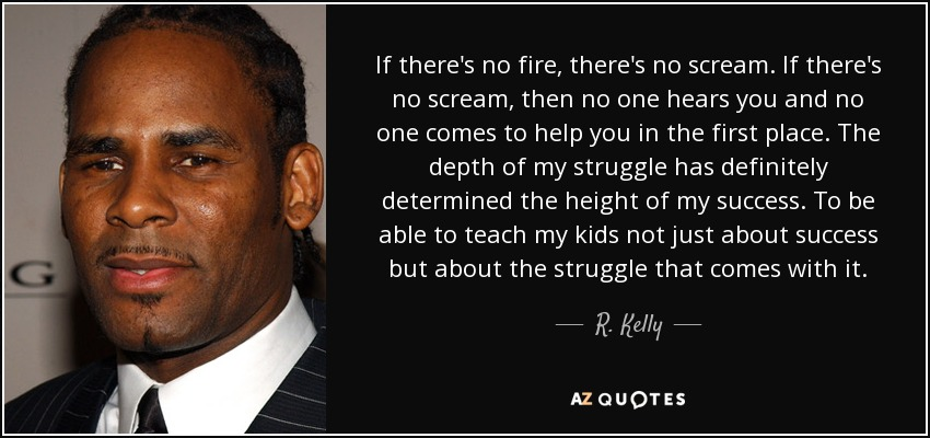If there's no fire, there's no scream. If there's no scream, then no one hears you and no one comes to help you in the first place. The depth of my struggle has definitely determined the height of my success. To be able to teach my kids not just about success but about the struggle that comes with it. - R. Kelly