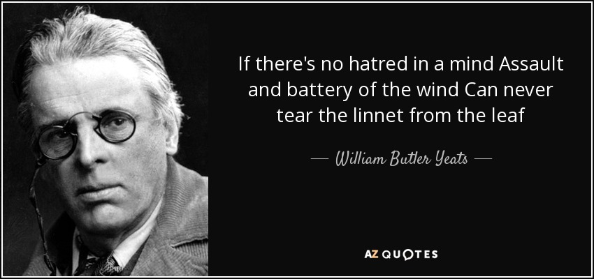 If there's no hatred in a mind Assault and battery of the wind Can never tear the linnet from the leaf - William Butler Yeats