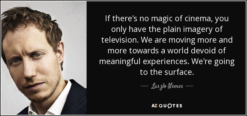 If there's no magic of cinema, you only have the plain imagery of television. We are moving more and more towards a world devoid of meaningful experiences. We're going to the surface. - Laszlo Nemes