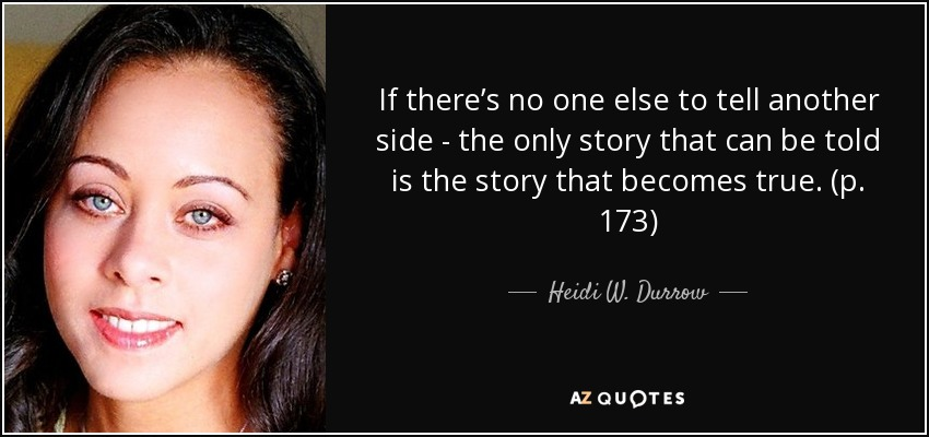 If there's no one else to tell another side - the only story that can be told is the story that becomes true. (p. 173) - Heidi W. Durrow