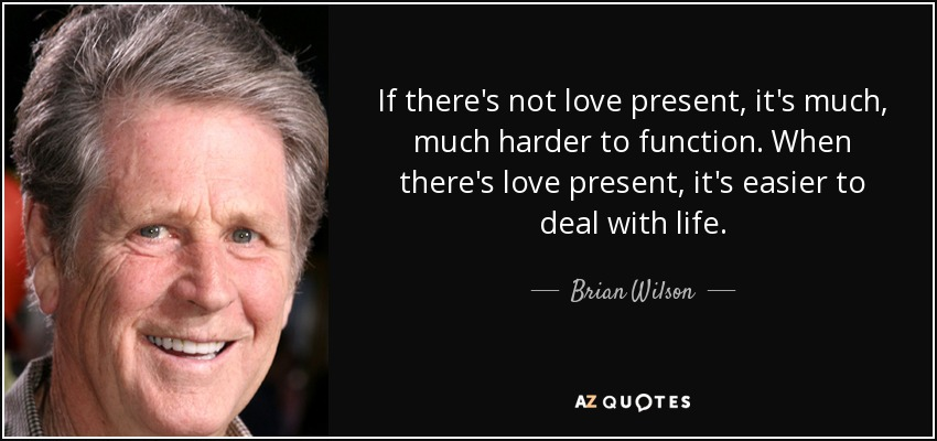 If there's not love present, it's much, much harder to function. When there's love present, it's easier to deal with life. - Brian Wilson