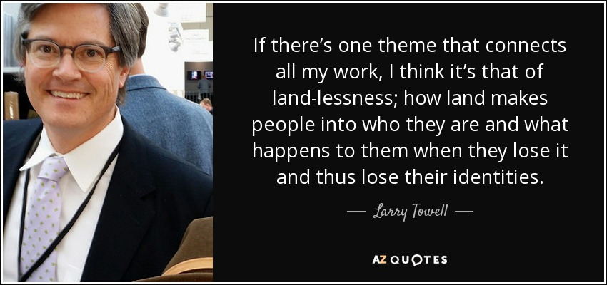 If there's one theme that connects all my work, I think it's that of land-lessness; how land makes people into who they are and what happens to them when they lose it and thus lose their identities. - Larry Towell